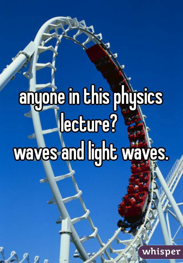 anyone in this physics lecture?   waves and light waves.