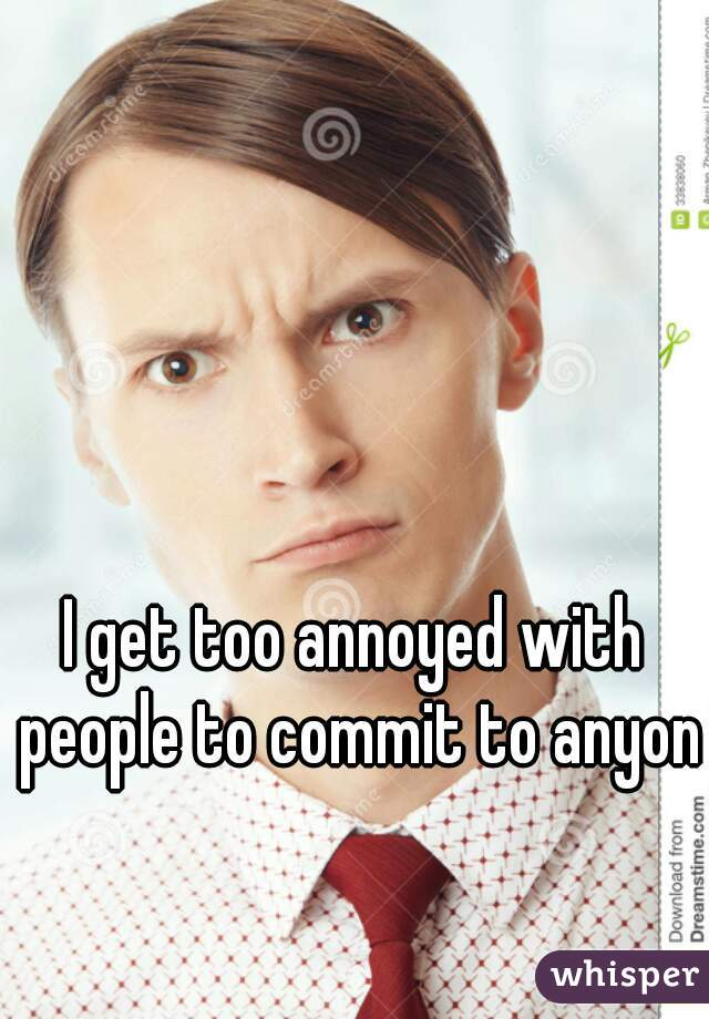 I get too annoyed with people to commit to anyone