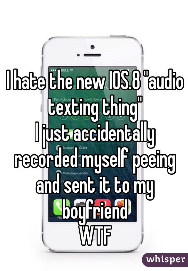 "I hate the new IOS.8 ""audio texting thing"" I just accidentally recorded myself peeing and sent it to my boyfriend WTF"