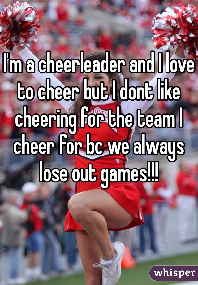 I'm a cheerleader and I love to cheer but I dont like cheering for the team I cheer for bc we always lose out games!!!