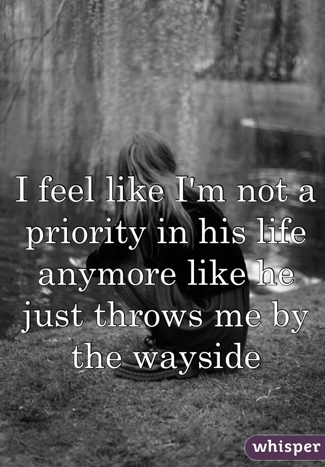 I feel like I'm not a priority in his life anymore like he just throws me by the wayside