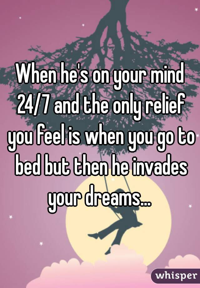 When he's on your mind 24/7 and the only relief you feel is when you go to bed but then he invades your dreams...