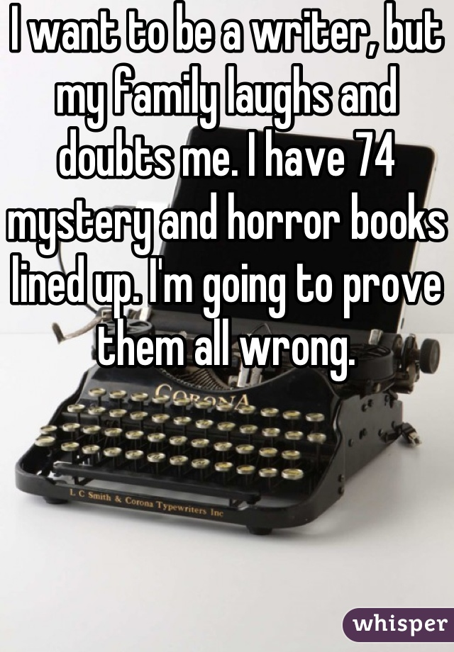 I want to be a writer, but my family laughs and doubts me. I have 74 mystery and horror books lined up. I'm going to prove them all wrong.