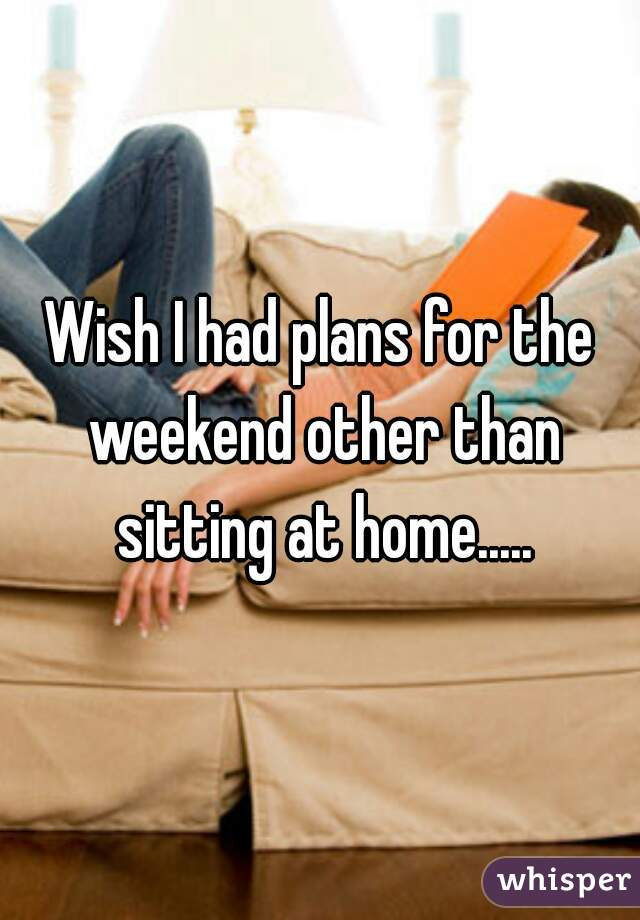 Wish I had plans for the weekend other than sitting at home.....