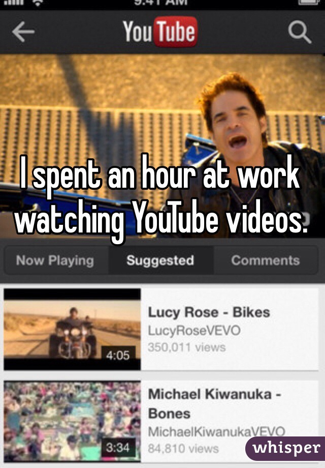 I spent an hour at work watching YouTube videos.