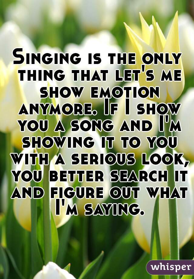 Singing is the only thing that let's me show emotion anymore. If I show you a song and I'm showing it to you with a serious look, you better search it and figure out what I'm saying.