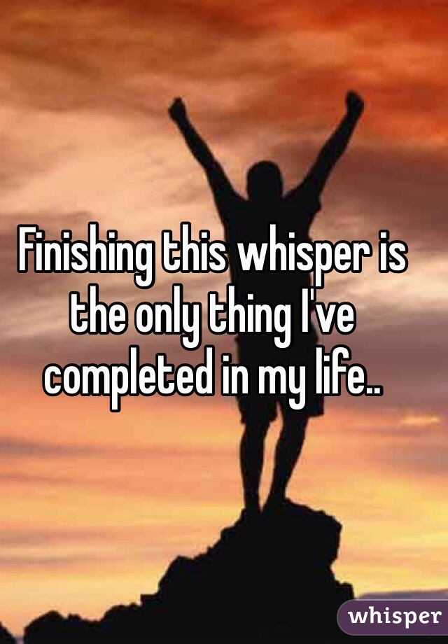 Finishing this whisper is the only thing I've completed in my life..
