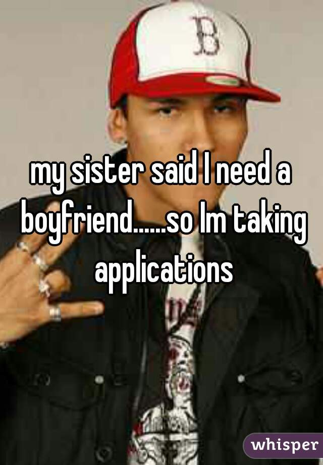 my sister said I need a boyfriend......so Im taking applications