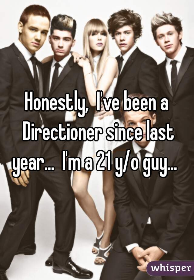 Honestly,  I've been a Directioner since last year...  I'm a 21 y/o guy...