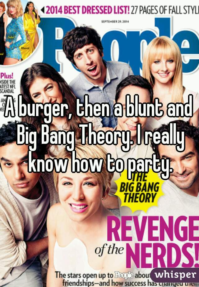 A burger, then a blunt and Big Bang Theory. I really know how to party.