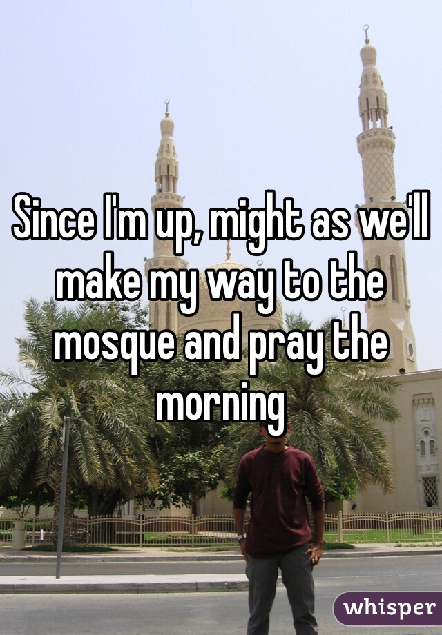 Since I'm up, might as we'll make my way to the mosque and pray the morning