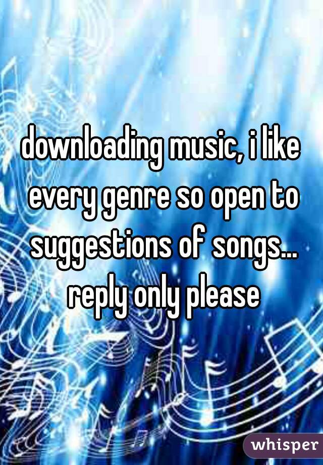 downloading music, i like every genre so open to suggestions of songs... reply only please