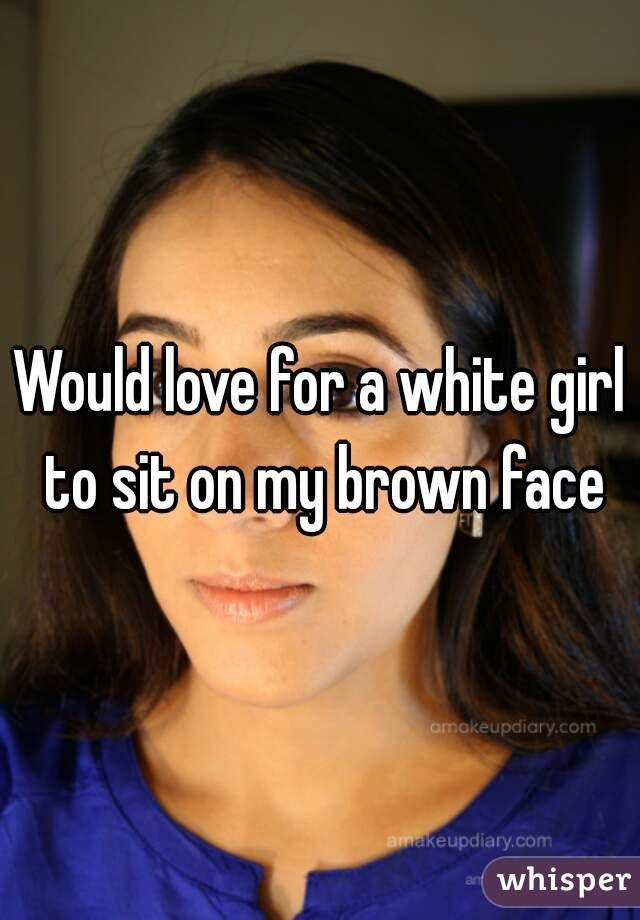 Would love for a white girl to sit on my brown face