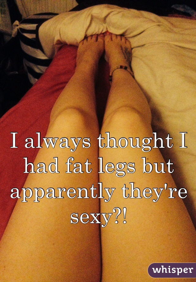 I always thought I had fat legs but apparently they're sexy?!