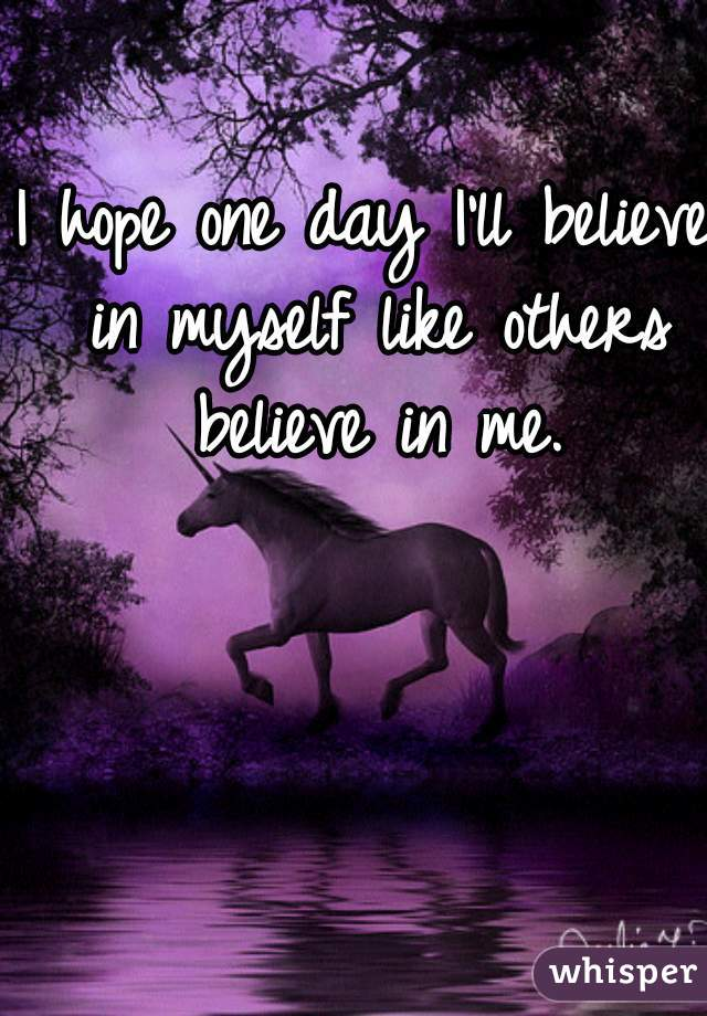 I hope one day I'll believe in myself like others believe in me.