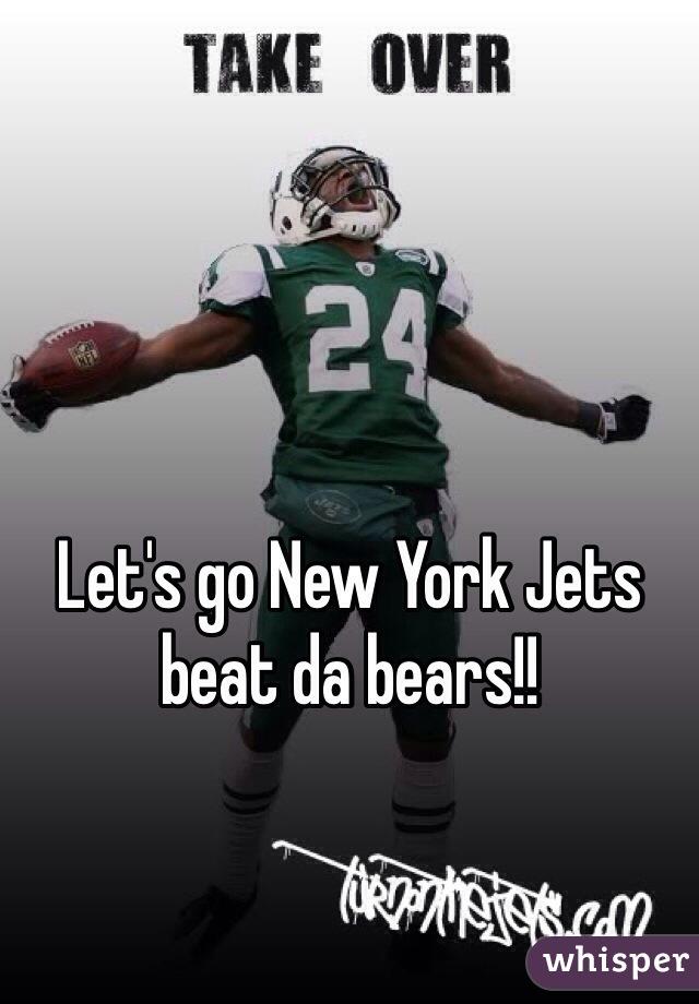 Let's go New York Jets beat da bears!!