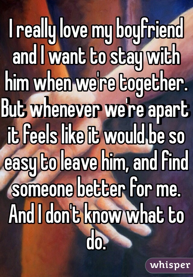 I really love my boyfriend and I want to stay with him when we're together. But whenever we're apart it feels like it would be so easy to leave him, and find someone better for me. And I don't know what to do.