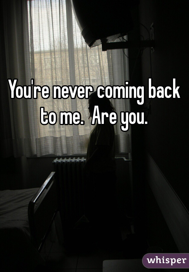You're never coming back to me.  Are you.