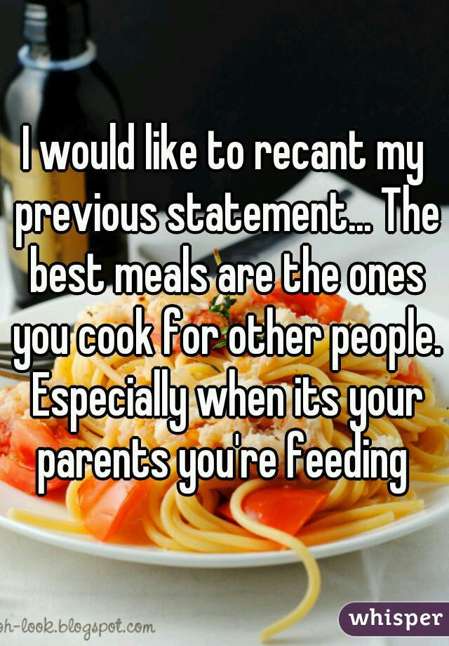 I would like to recant my previous statement... The best meals are the ones you cook for other people. Especially when its your parents you're feeding