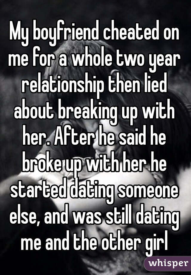 My boyfriend cheated on me for a whole two year relationship then lied about breaking up with her. After he said he broke up with her he started dating someone else, and was still dating me and the other girl
