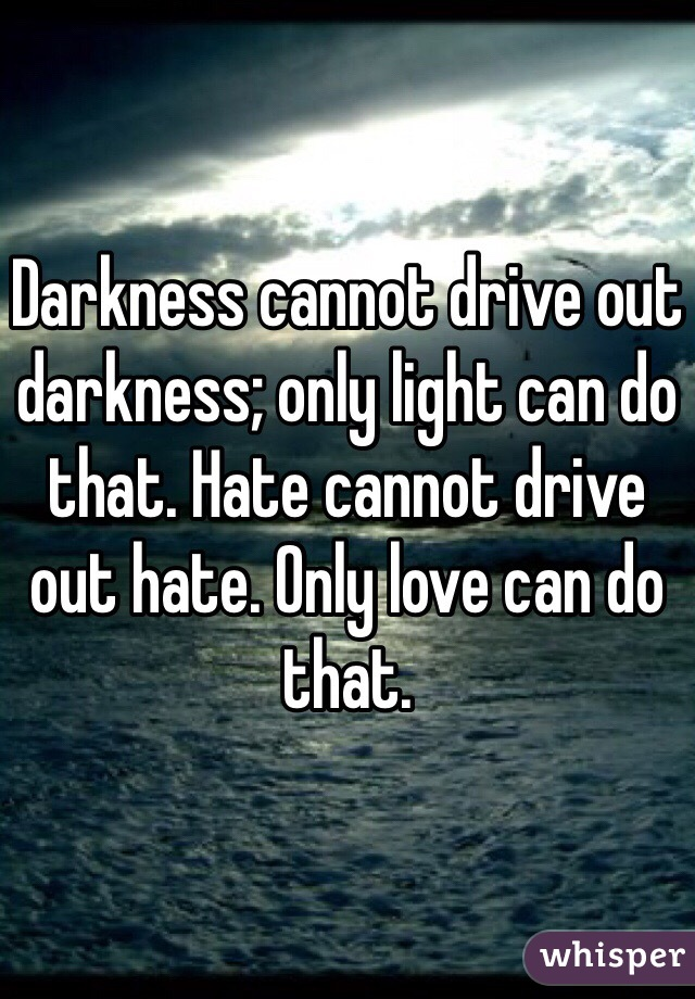 Darkness cannot drive out darkness; only light can do that. Hate cannot drive out hate. Only love can do that.