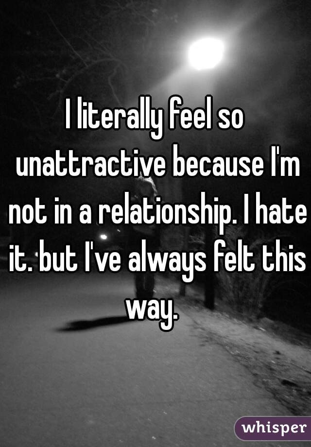 I literally feel so unattractive because I'm not in a relationship. I hate it. but I've always felt this way.