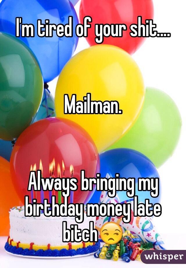 I'm tired of your shit....    Mailman.    Always bringing my birthday money late bitch😒