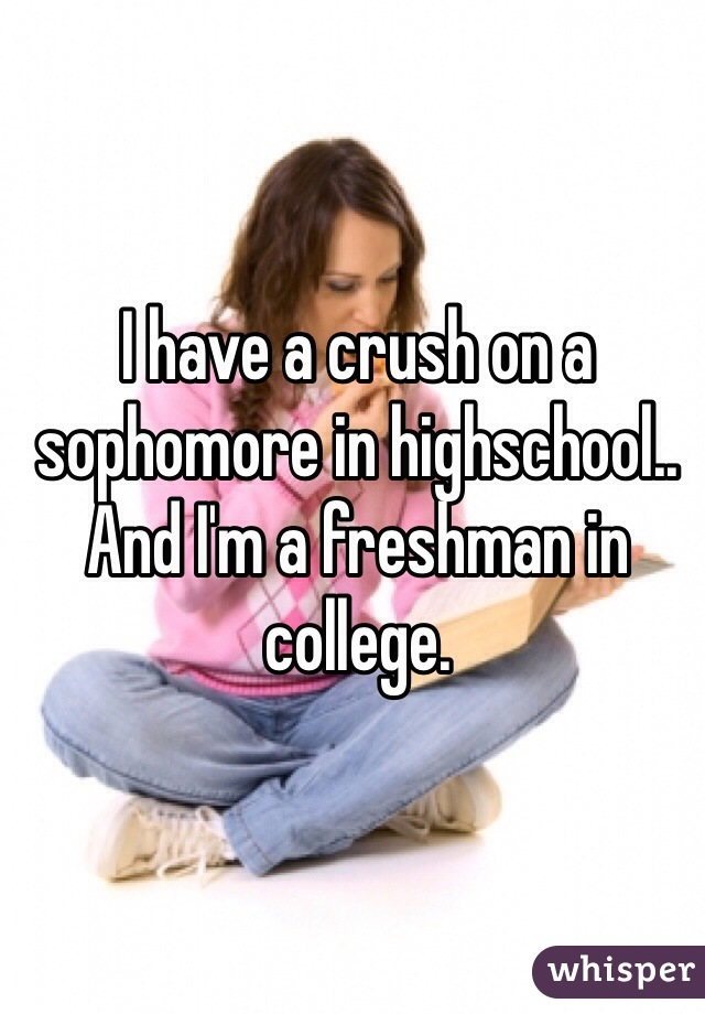 I have a crush on a sophomore in highschool.. And I'm a freshman in college.
