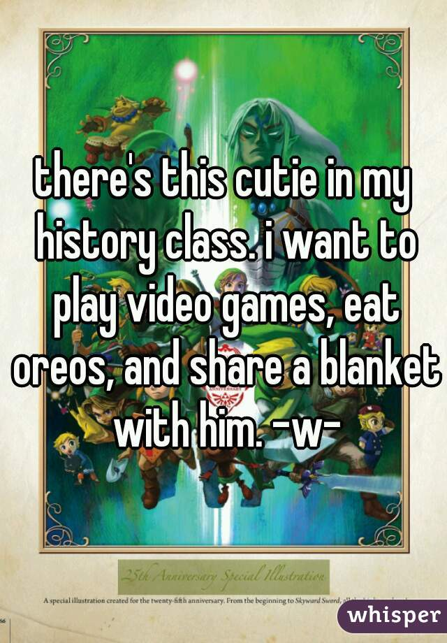 there's this cutie in my history class. i want to play video games, eat oreos, and share a blanket with him. -w-
