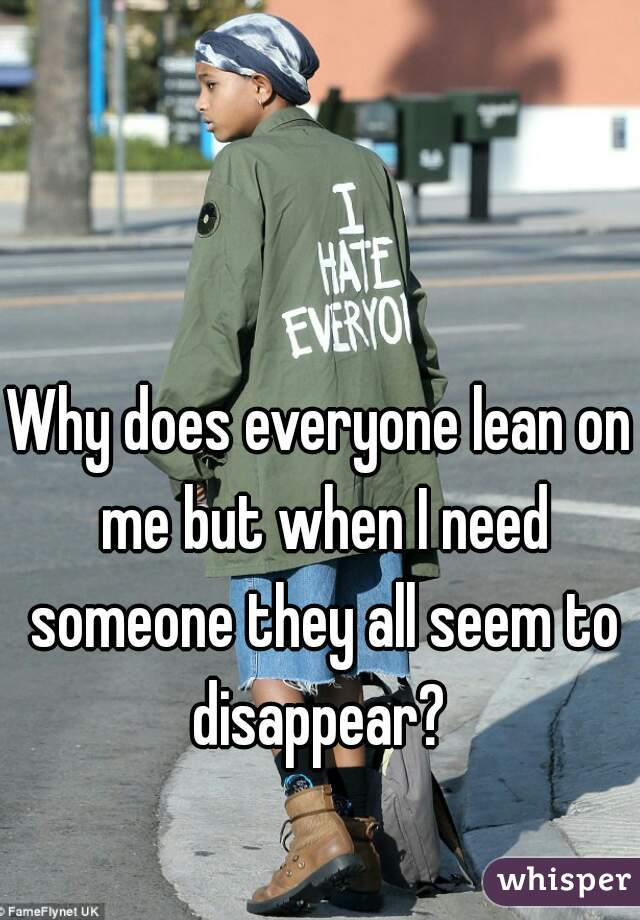 Why does everyone lean on me but when I need someone they all seem to disappear?
