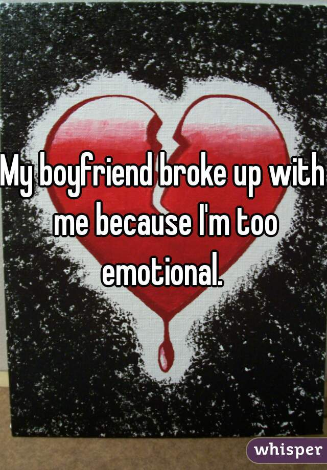 My boyfriend broke up with me because I'm too emotional.