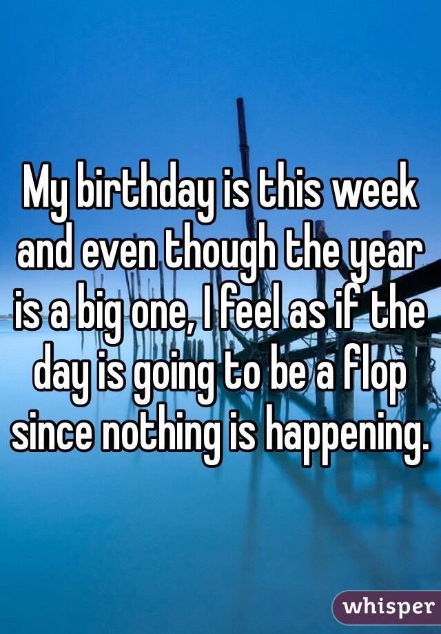 My birthday is this week and even though the year is a big one, I feel as if the day is going to be a flop since nothing is happening.