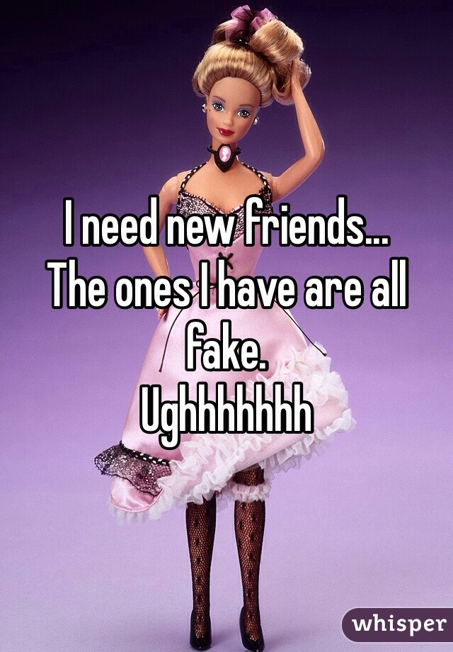 I need new friends... The ones I have are all fake.  Ughhhhhhh