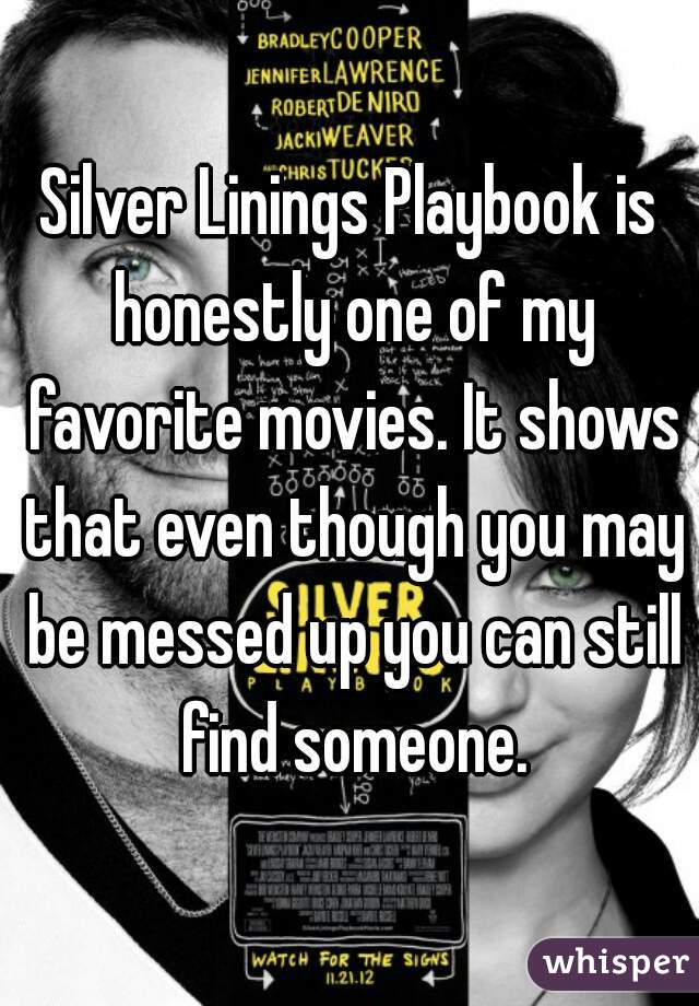 Silver Linings Playbook is honestly one of my favorite movies. It shows that even though you may be messed up you can still find someone.