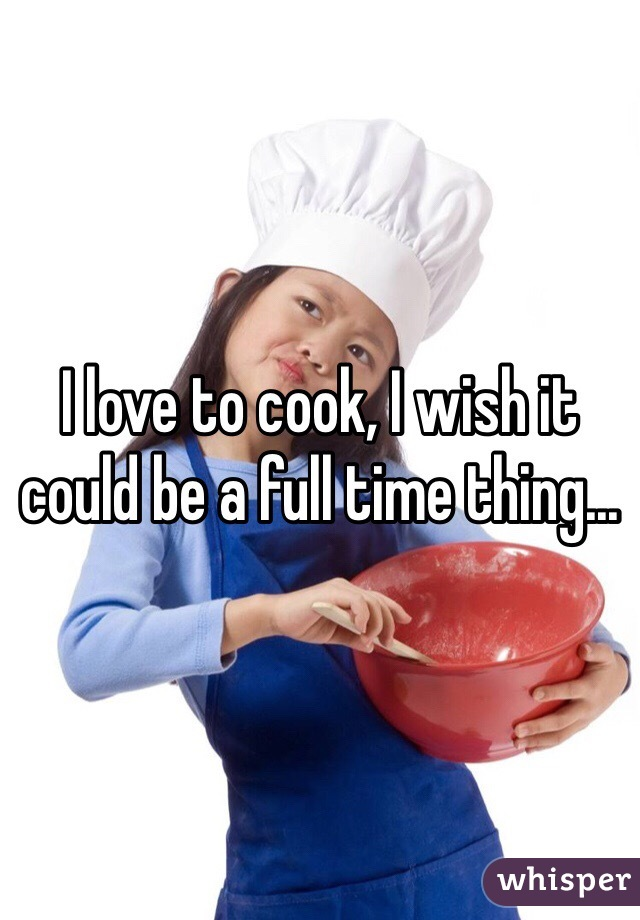 I love to cook, I wish it could be a full time thing...