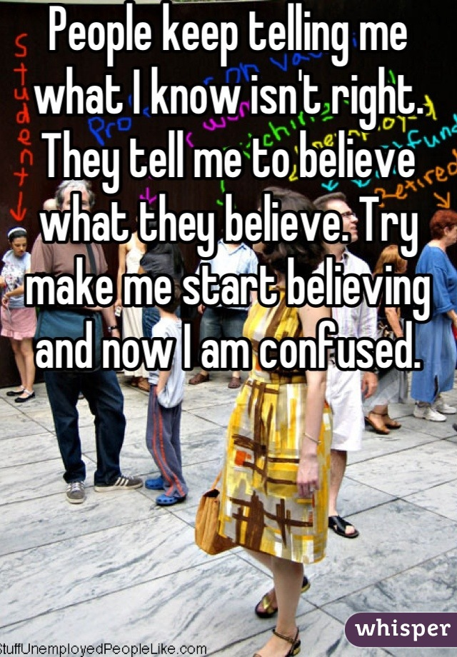 People keep telling me what I know isn't right. They tell me to believe what they believe. Try make me start believing and now I am confused.