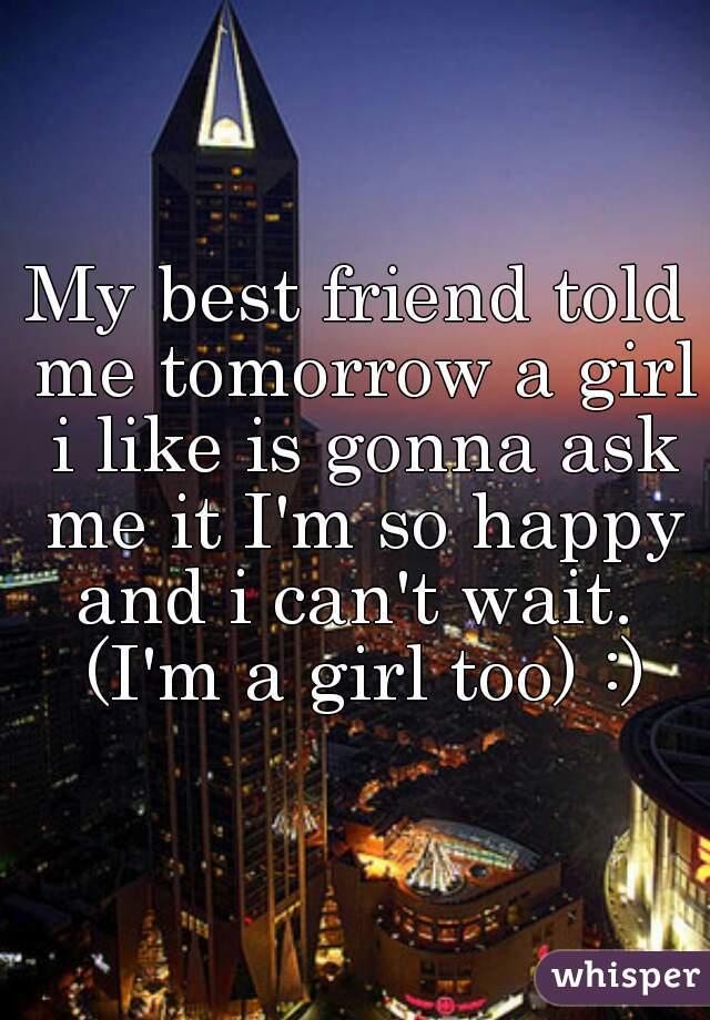 My best friend told me tomorrow a girl i like is gonna ask me it I'm so happy and i can't wait.  (I'm a girl too) :)