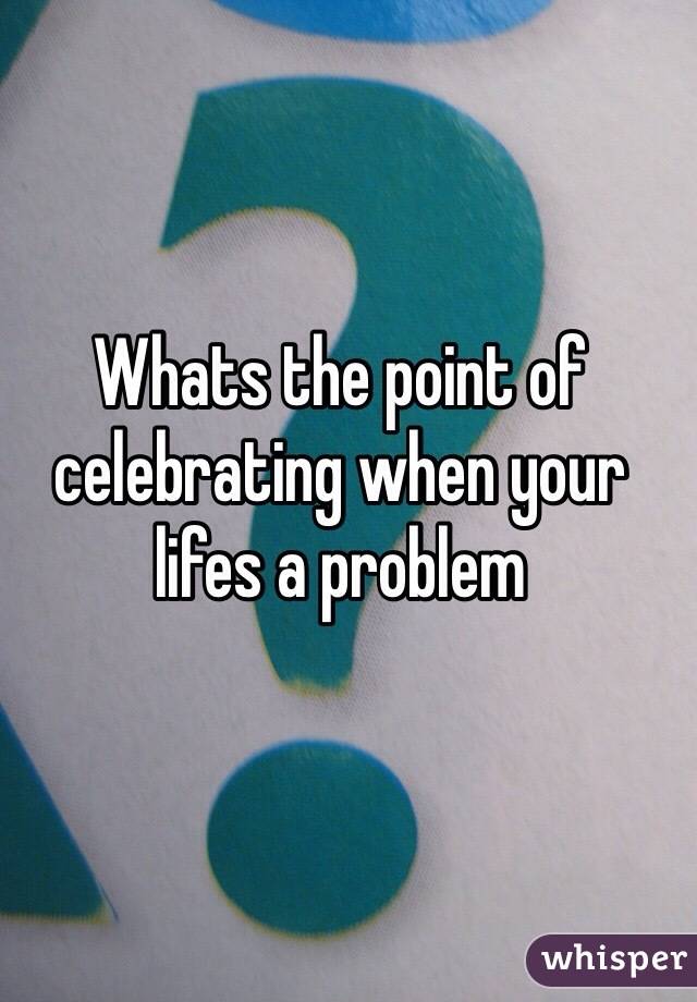Whats the point of celebrating when your lifes a problem