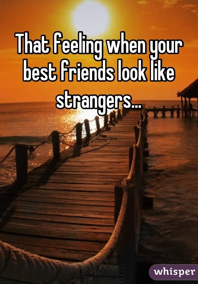 That feeling when your best friends look like strangers...