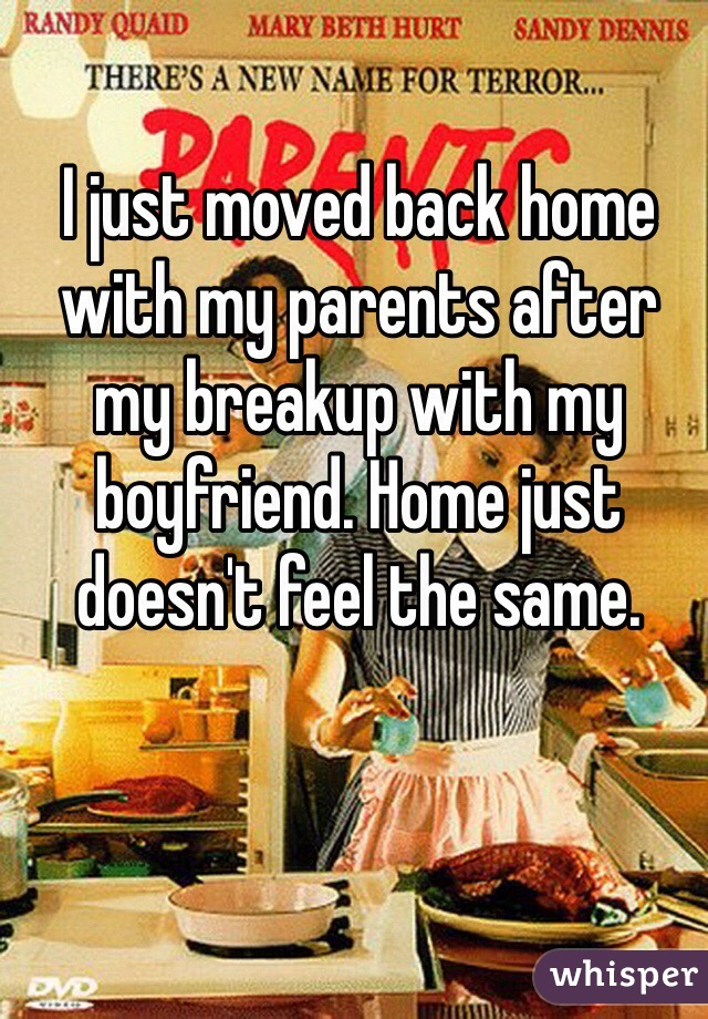 I just moved back home with my parents after my breakup with my boyfriend. Home just doesn't feel the same.