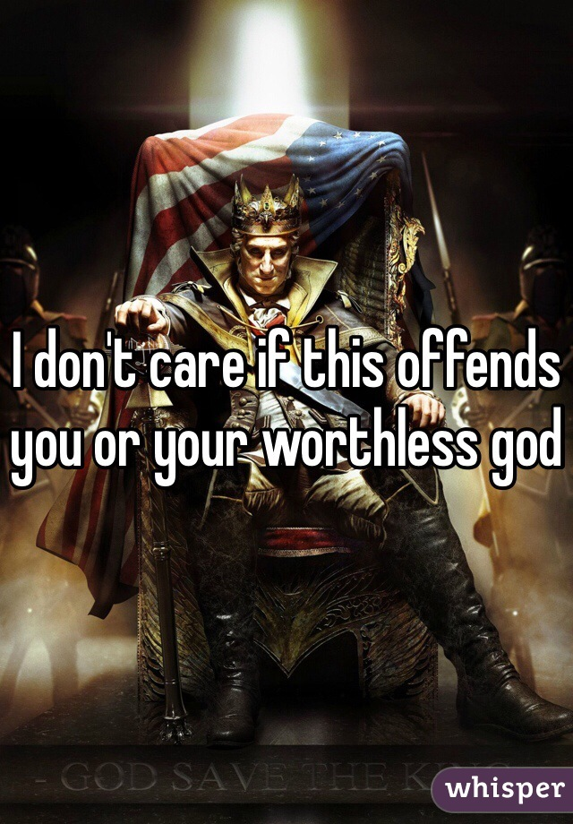 I don't care if this offends you or your worthless god