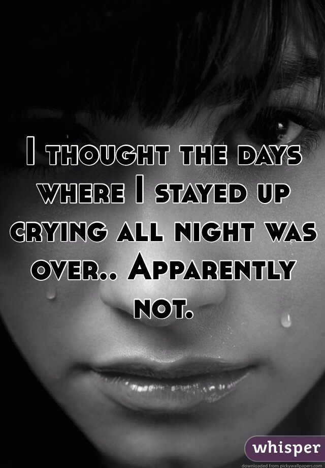 I thought the days where I stayed up crying all night was over.. Apparently not.