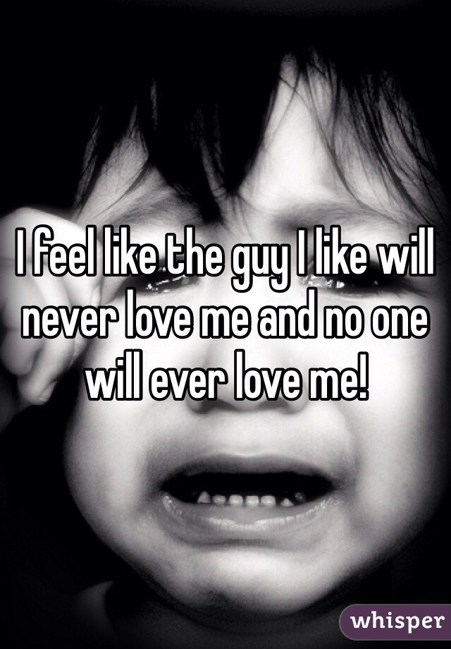 I feel like the guy I like will never love me and no one will ever love me!
