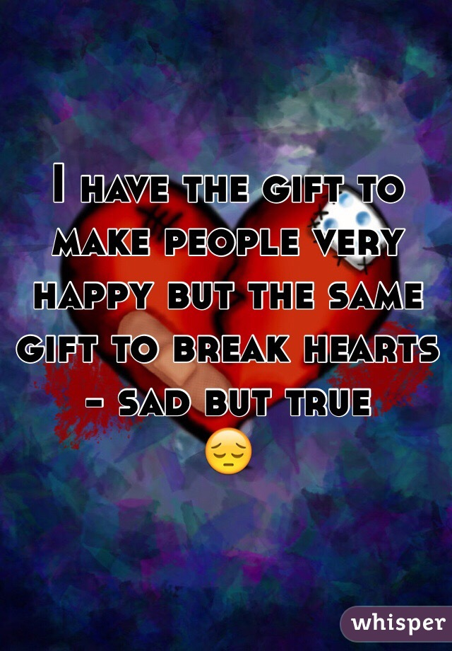 I have the gift to make people very happy but the same gift to break hearts - sad but true  😔