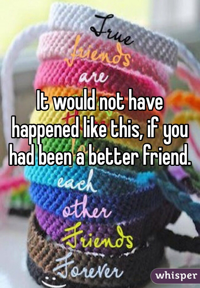 It would not have happened like this, if you had been a better friend.