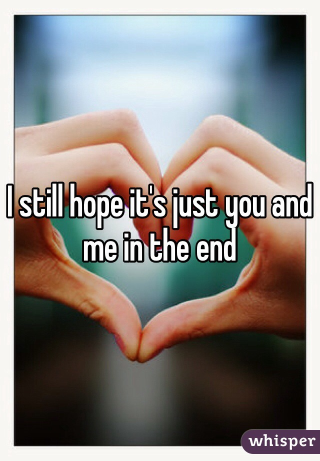 I still hope it's just you and me in the end