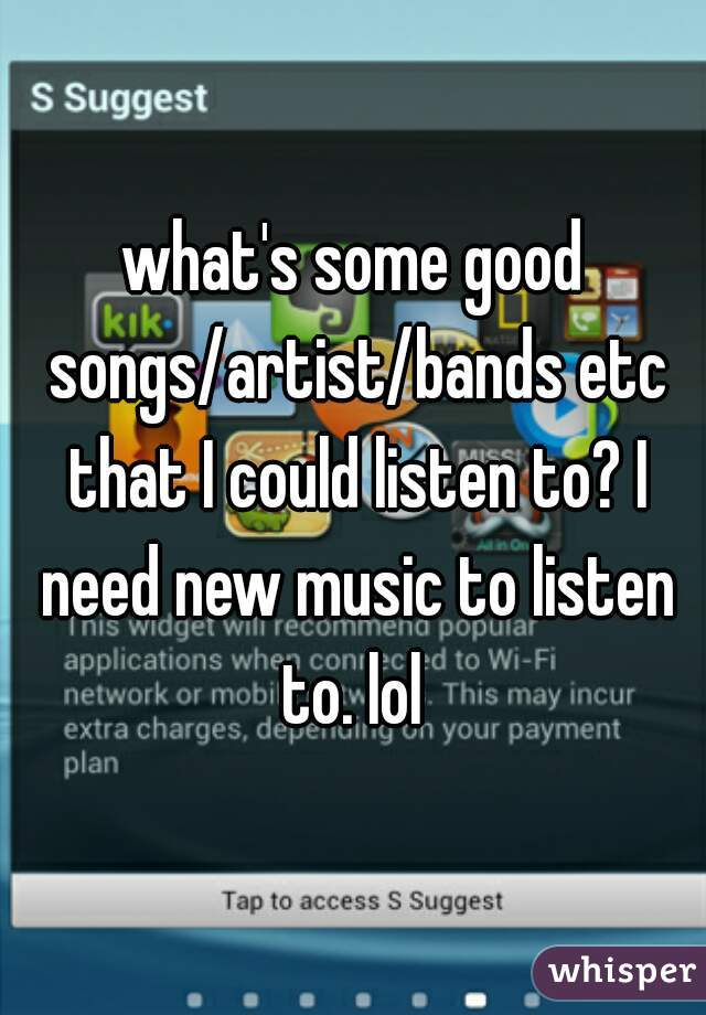 what's some good songs/artist/bands etc that I could listen to? I need new music to listen to. lol