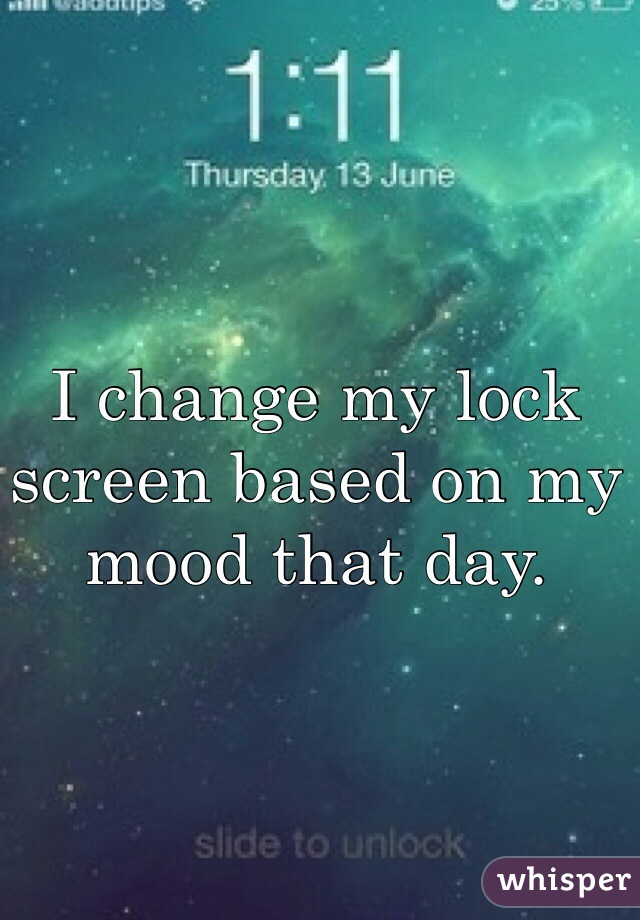 I change my lock screen based on my mood that day.