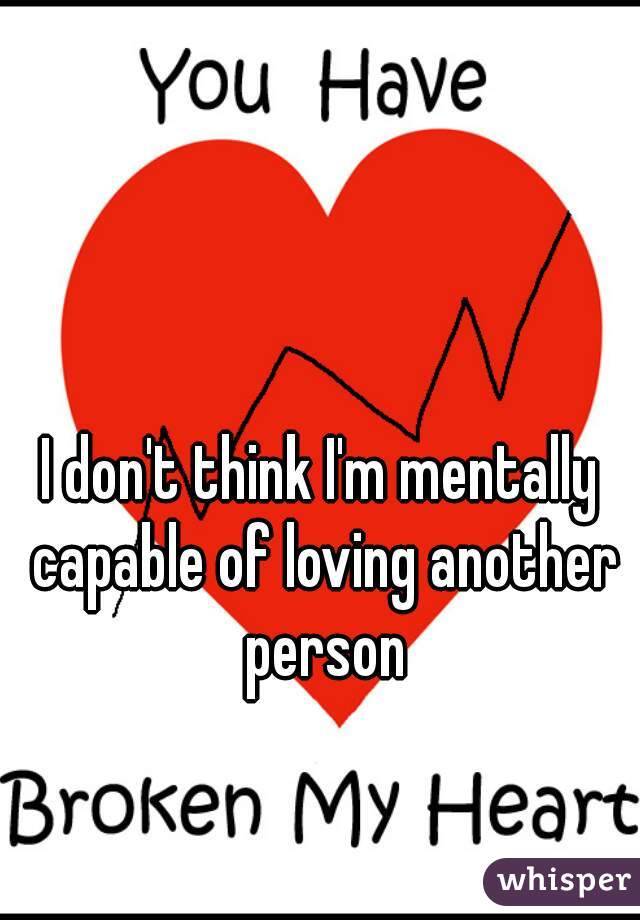 I don't think I'm mentally capable of loving another person