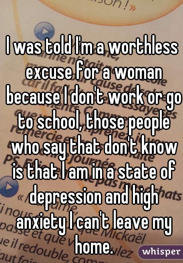 I was told I'm a worthless excuse for a woman because I don't work or go to school, those people who say that don't know is that I am in a state of depression and high anxiety I can't leave my home.